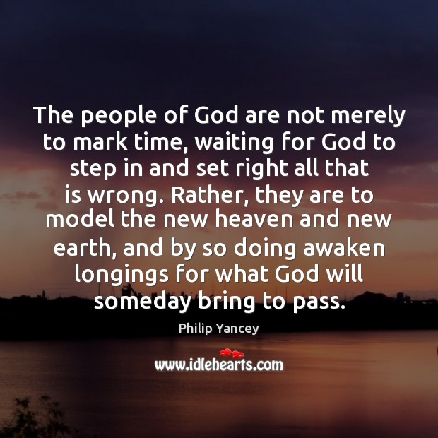 The people of God are not merely to mark time, waiting for Philip Yancey Picture Quote