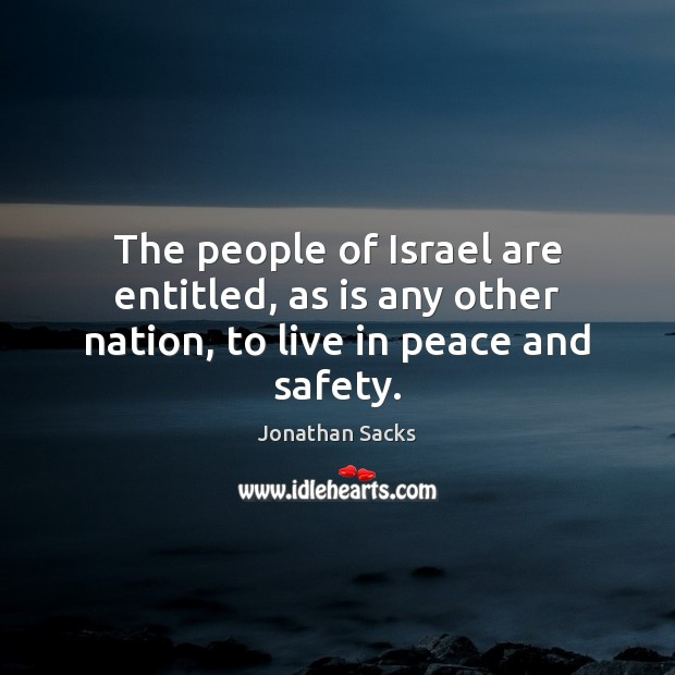 The people of Israel are entitled, as is any other nation, to live in peace and safety. Jonathan Sacks Picture Quote