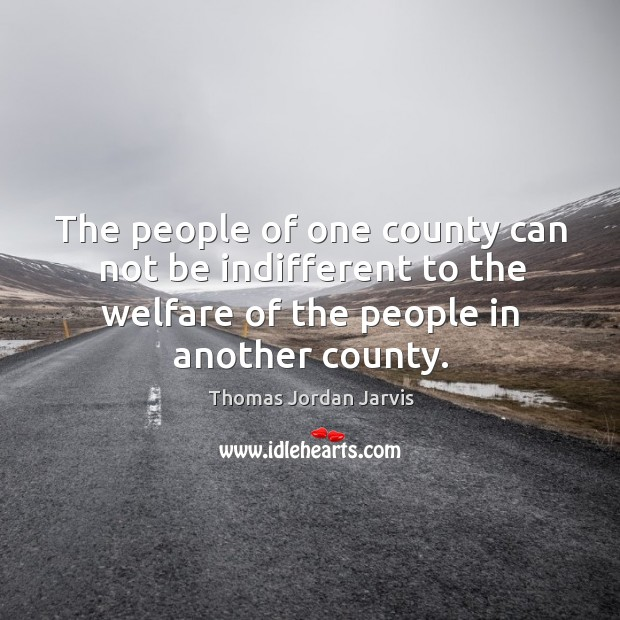 The people of one county can not be indifferent to the welfare of the people in another county. Thomas Jordan Jarvis Picture Quote