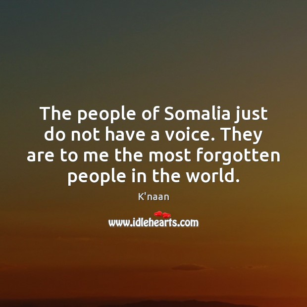 The people of Somalia just do not have a voice. They are K'naan Picture Quote