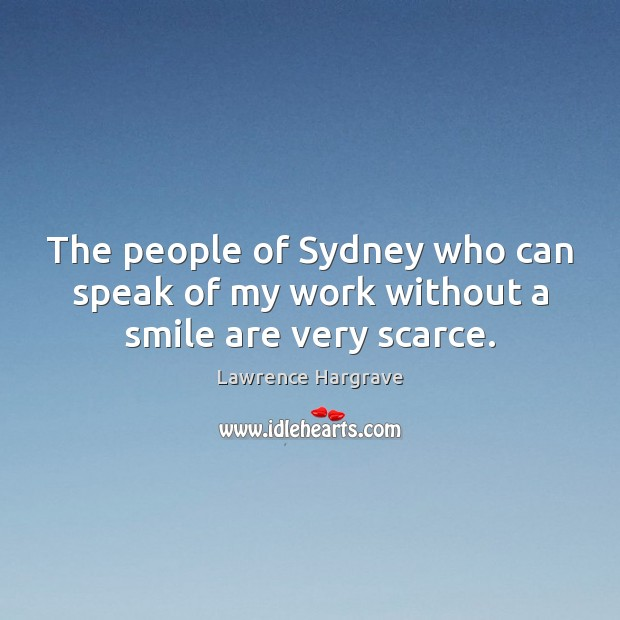 The people of Sydney who can speak of my work without a smile are very scarce. Image