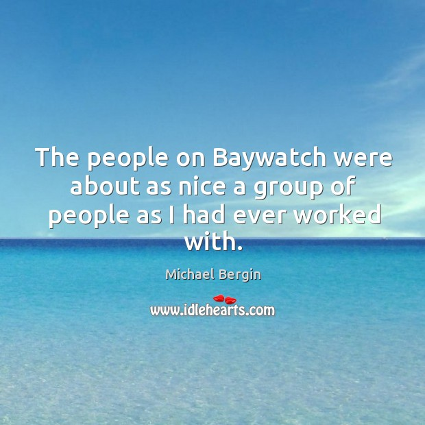 The people on baywatch were about as nice a group of people as I had ever worked with. Image