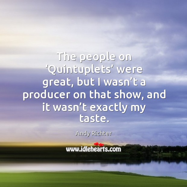 Image, The people on 'quintuplets' were great, but I wasn't a producer on that show, and it wasn't exactly my taste.