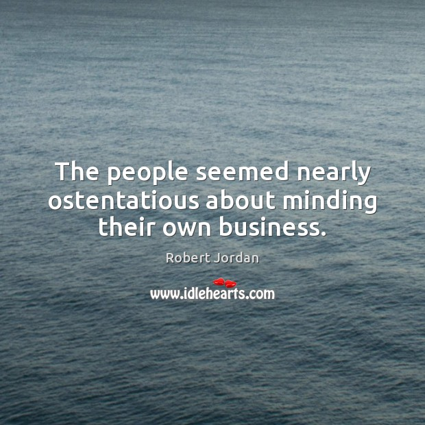 The people seemed nearly ostentatious about minding their own business. Robert Jordan Picture Quote
