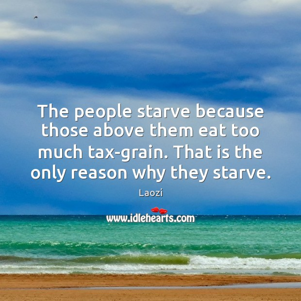 The people starve because those above them eat too much tax-grain. That Image
