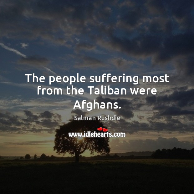 The people suffering most from the Taliban were Afghans. Salman Rushdie Picture Quote