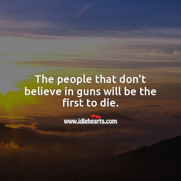 Image, The people that don't believe in guns will be the first to die.