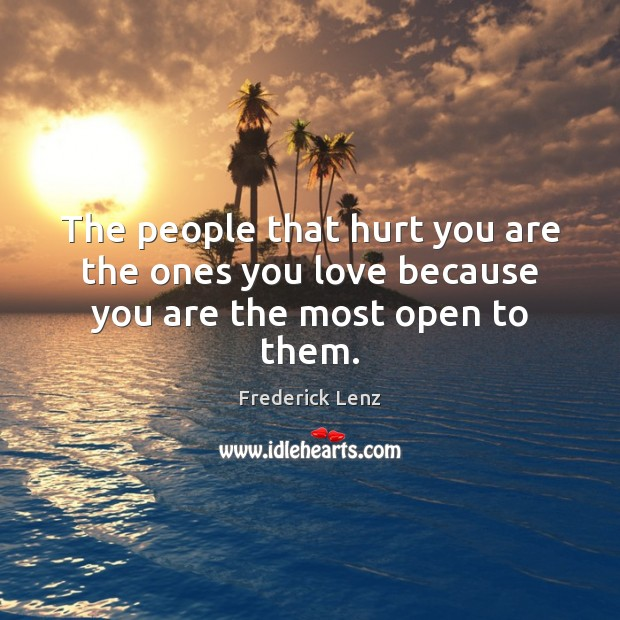 Image, The people that hurt you are the ones you love because you are the most open to them.