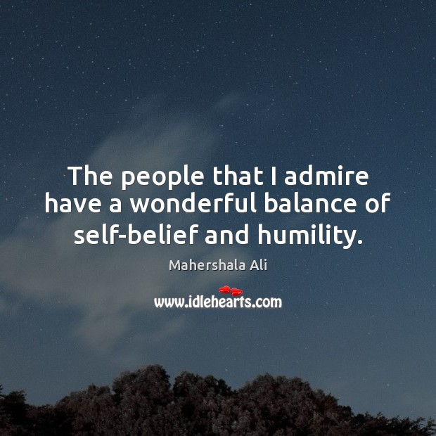 The people that I admire have a wonderful balance of self-belief and humility. Humility Quotes Image