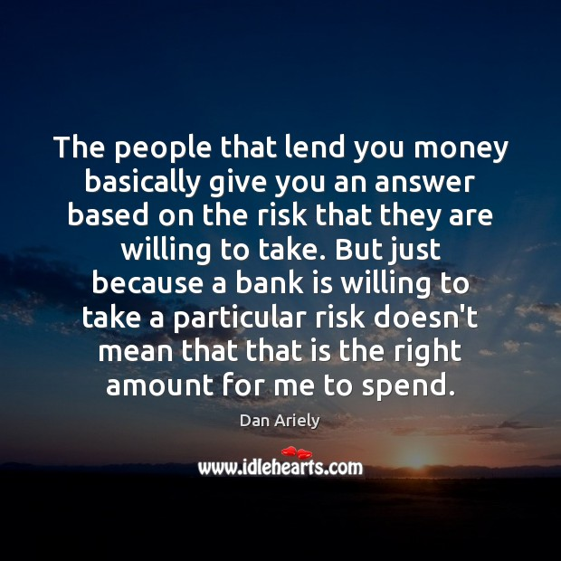 The people that lend you money basically give you an answer based Dan Ariely Picture Quote
