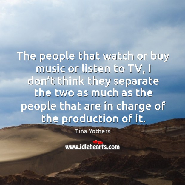 The people that watch or buy music or listen to tv, I don't think they separate the two Image