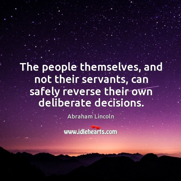 The people themselves, and not their servants, can safely reverse their own deliberate decisions. Image