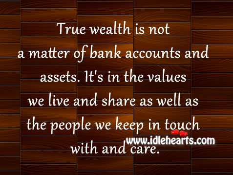 True Wealth Is Not A Matter Of Bank Accounts And Assets.