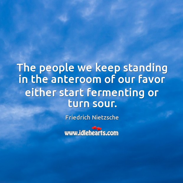 Image, The people we keep standing in the anteroom of our favor either