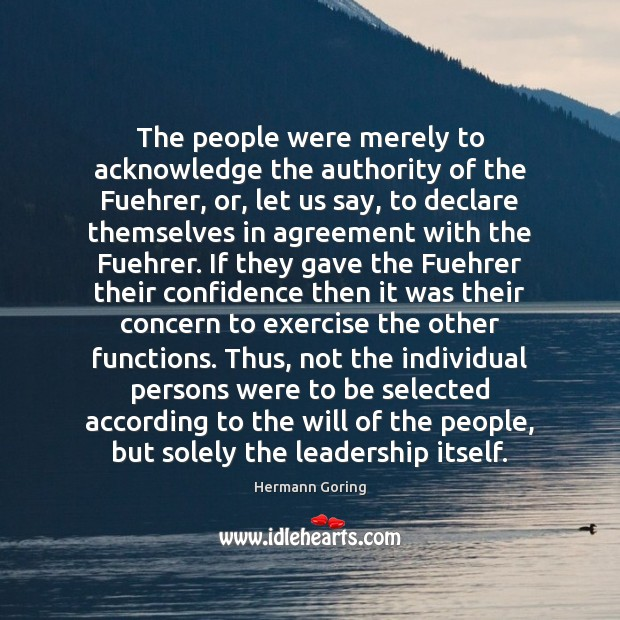 The people were merely to acknowledge the authority of the Fuehrer, or, Hermann Goring Picture Quote