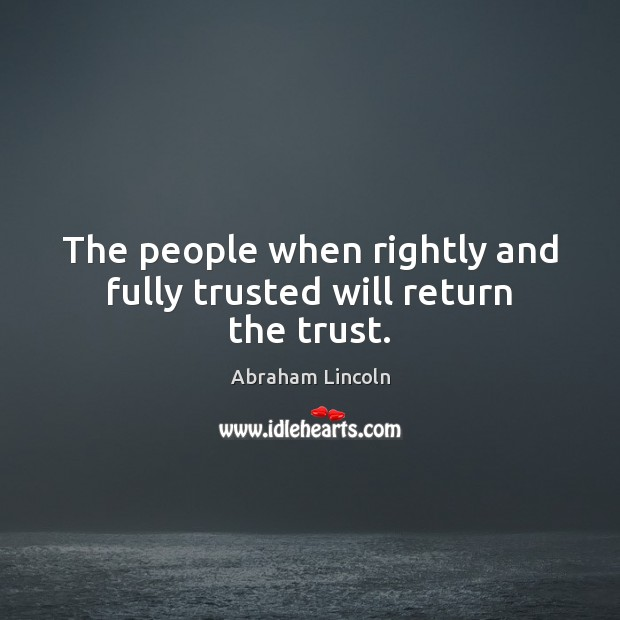Image about The people when rightly and fully trusted will return the trust.