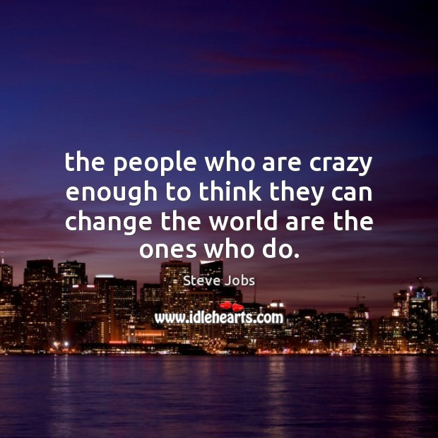 Image, The people who are crazy enough to think they can change the world are the ones who do.