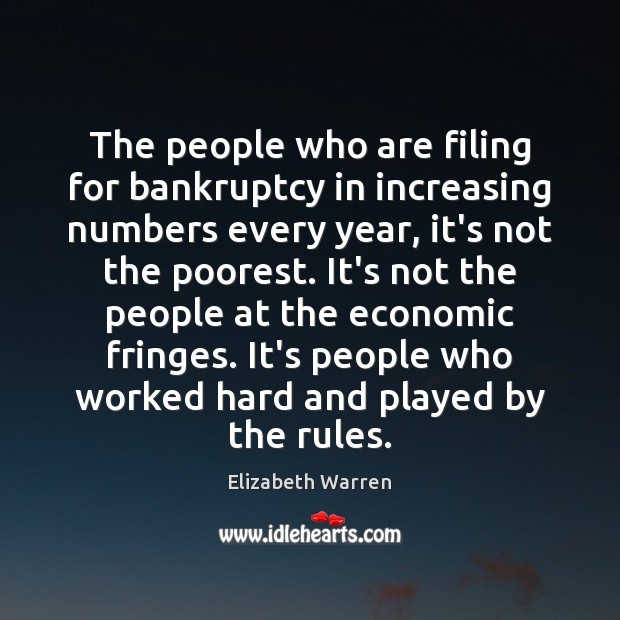 The people who are filing for bankruptcy in increasing numbers every year, Elizabeth Warren Picture Quote