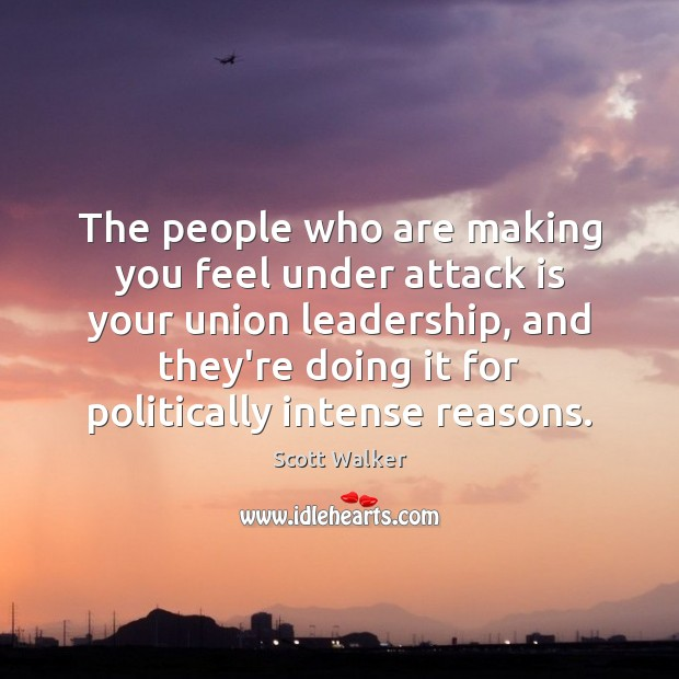 The people who are making you feel under attack is your union Image