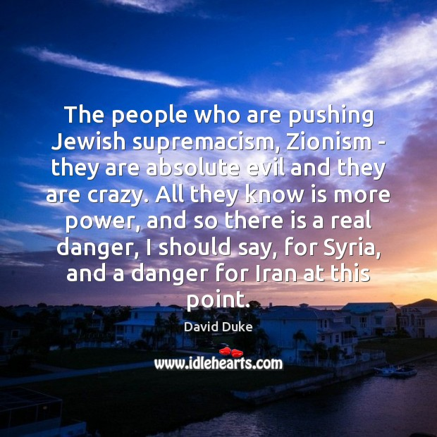 The people who are pushing Jewish supremacism, Zionism – they are absolute David Duke Picture Quote