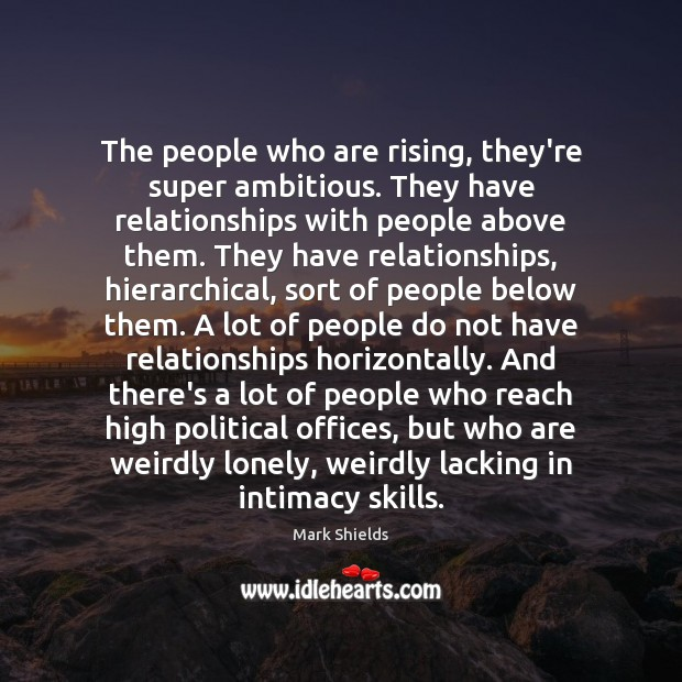 The people who are rising, they're super ambitious. They have relationships with Mark Shields Picture Quote