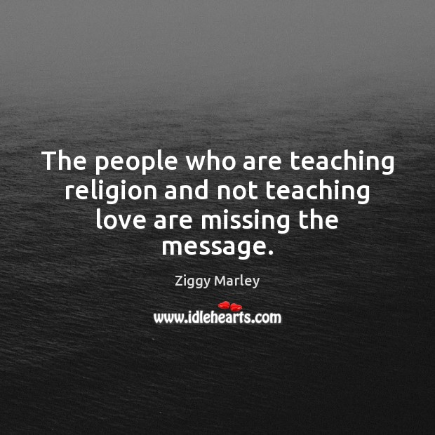 The people who are teaching religion and not teaching love are missing the message. Ziggy Marley Picture Quote