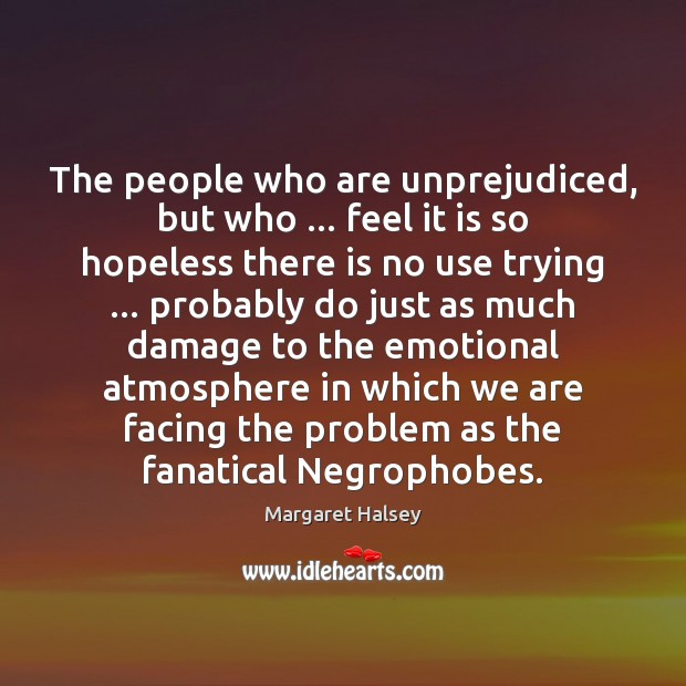 The people who are unprejudiced, but who … feel it is so hopeless Margaret Halsey Picture Quote