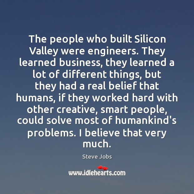 The people who built Silicon Valley were engineers. They learned business, they Steve Jobs Picture Quote