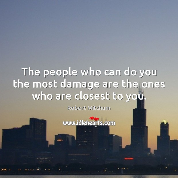 Image, The people who can do you the most damage are the ones who are closest to you.