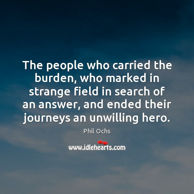 The people who carried the burden, who marked in strange field in Phil Ochs Picture Quote