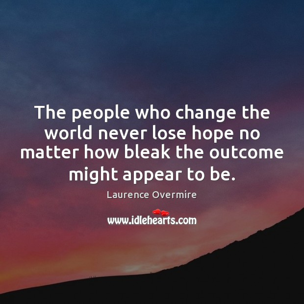 The people who change the world never lose hope no matter how Image