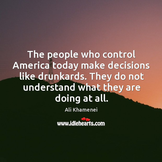 The people who control America today make decisions like drunkards. They do Ali Khamenei Picture Quote