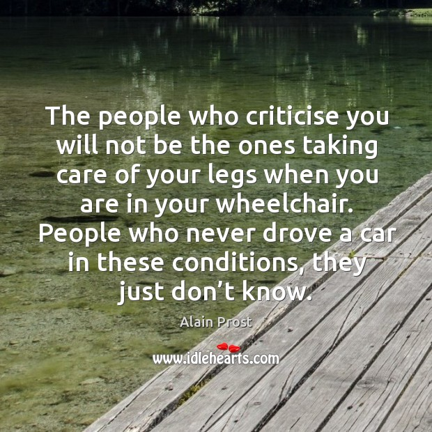 The people who criticise you will not be the ones taking care of your legs when you are in your wheelchair. Image