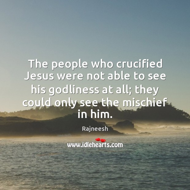 The people who crucified Jesus were not able to see his Godliness Image