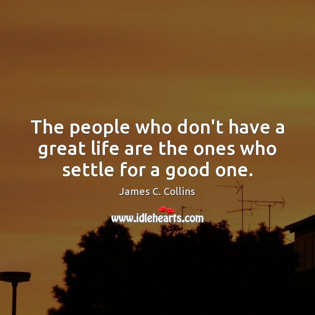 The people who don't have a great life are the ones who settle for a good one. James C. Collins Picture Quote
