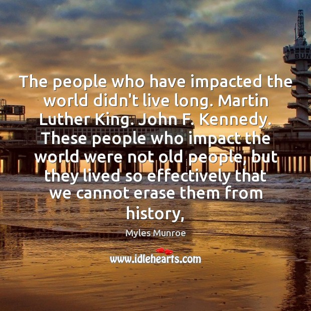 The people who have impacted the world didn't live long. Martin Luther Myles Munroe Picture Quote