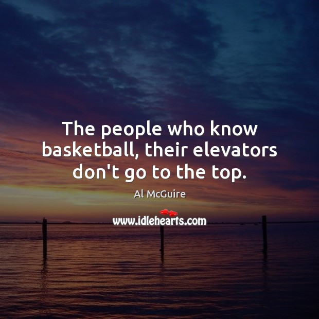 Image, The people who know basketball, their elevators don't go to the top.