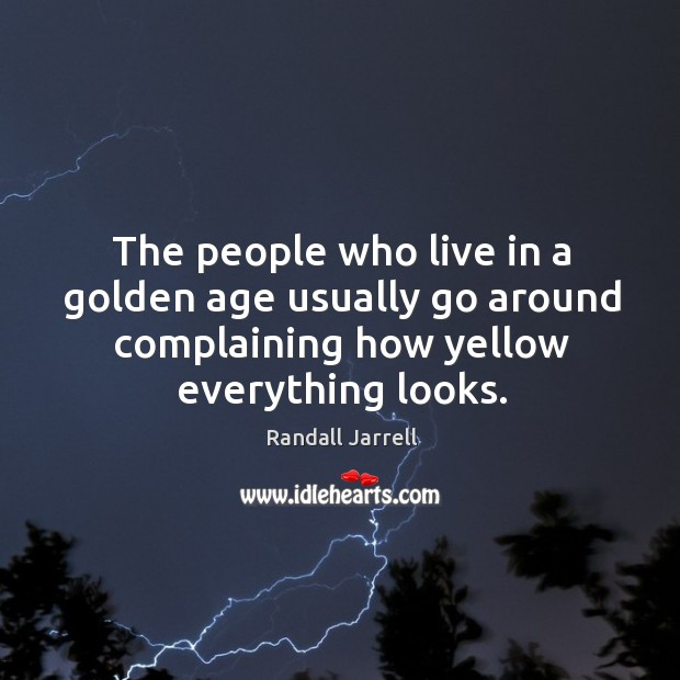 The people who live in a golden age usually go around complaining how yellow everything looks. Image