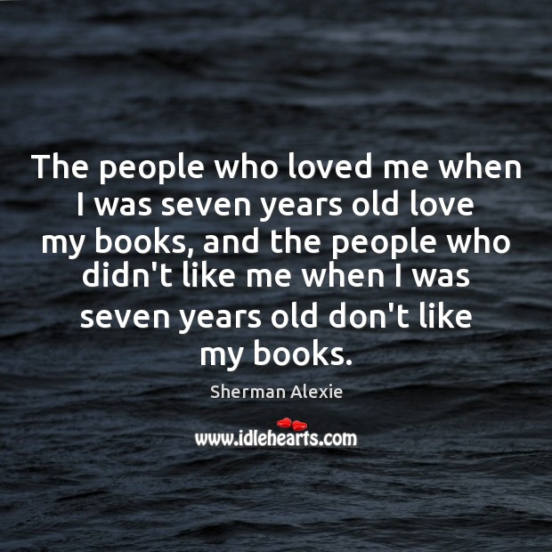 The people who loved me when I was seven years old love Sherman Alexie Picture Quote