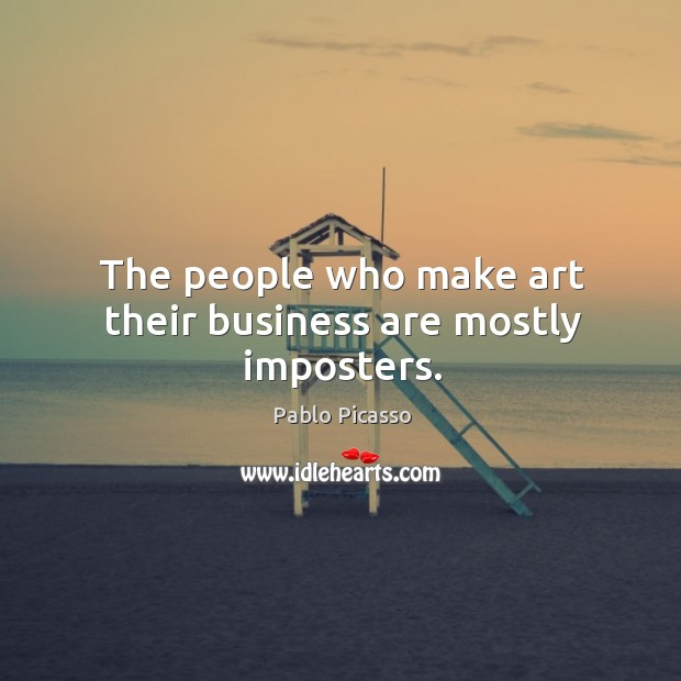 The people who make art their business are mostly imposters. Image