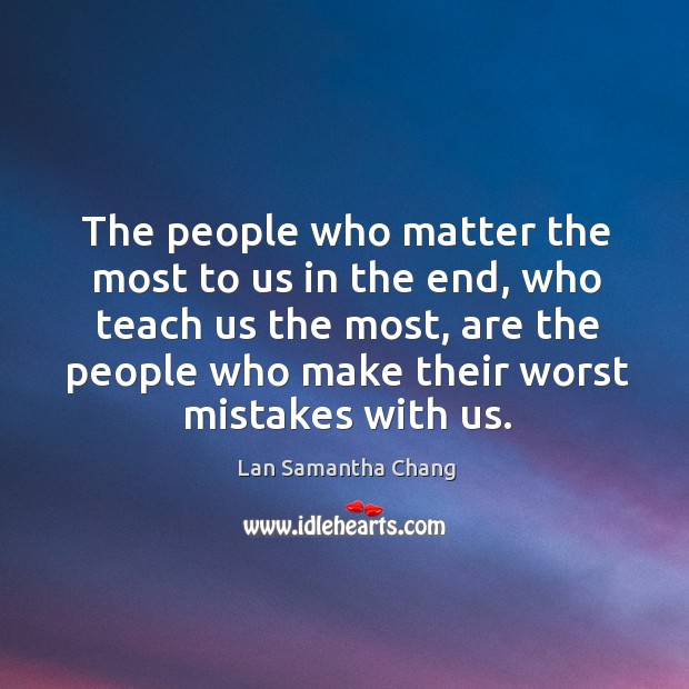 The people who matter the most to us in the end, who Lan Samantha Chang Picture Quote