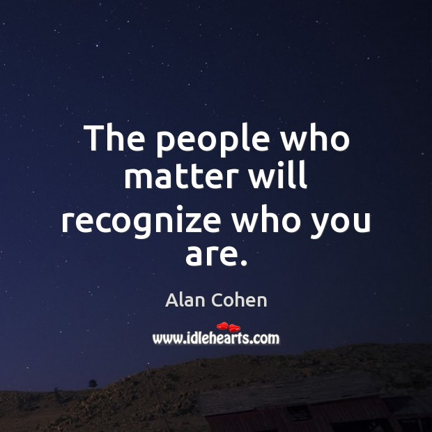 The people who matter will recognize who you are. Image