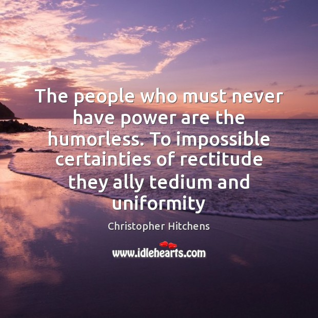 The people who must never have power are the humorless. To impossible Image