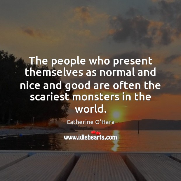 The people who present themselves as normal and nice and good are Catherine O'Hara Picture Quote