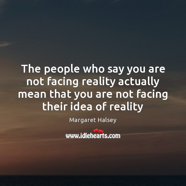 The people who say you are not facing reality actually mean that Margaret Halsey Picture Quote