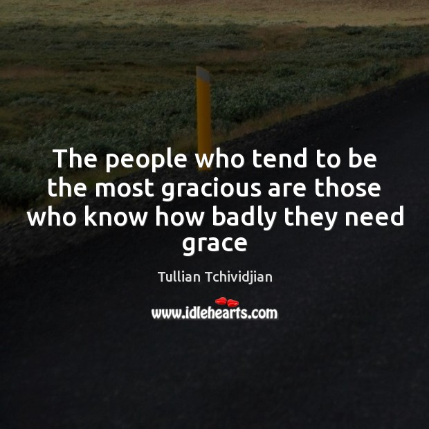 The people who tend to be the most gracious are those who know how badly they need grace Image