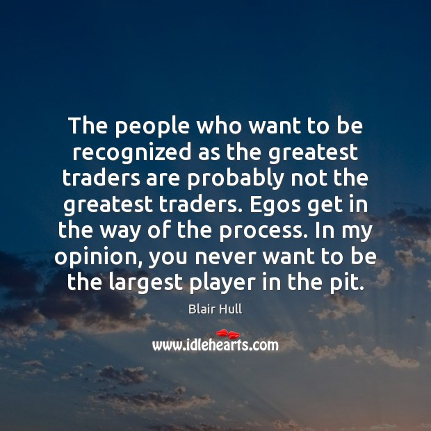 The people who want to be recognized as the greatest traders are Blair Hull Picture Quote