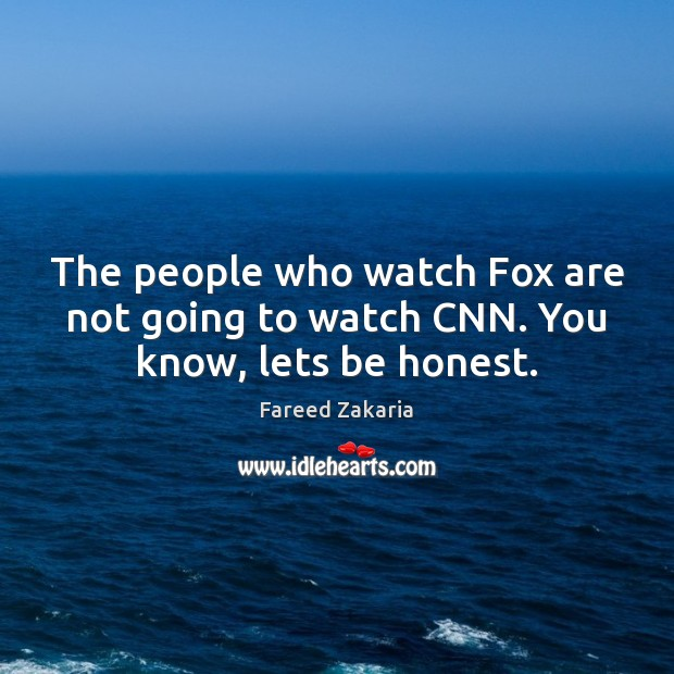 The people who watch Fox are not going to watch CNN. You know, lets be honest. Image