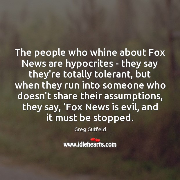 The people who whine about Fox News are hypocrites – they say Greg Gutfeld Picture Quote