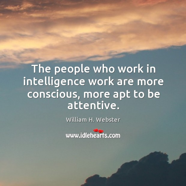 The people who work in intelligence work are more conscious, more apt to be attentive. Image